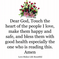 i love making: Dear God, Touch the  heart of the people I love,  make them happy and  safe, and bless them with  good health especially the  one who is reading this.  Amen  Love Makes Life Beautiful