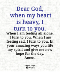 Being Alone, God, and Life: Dear God,  when my heart  is heavy,I  turn to you.  When I am feeling all alone.  I turn to you. When I am  feeling sad, I turn to you. In  your amazing ways you life  my spirit and give me new  hope for the day.  Amen.  Lessons Taught  By LIFE <3