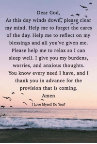 please help me: Dear Good  As this day winds down, please clear  my mind. Help me to forget the cares  of the day. Help me to reflect on my  blessings and all you've given me.  Please help me to relax so I can  sleep well. I give you my burdens,  worries, and anxious thoughts  You know every need I have, and I  thank you in advance for the  provision that is coming  Amen  1 Love Myself Do You?
