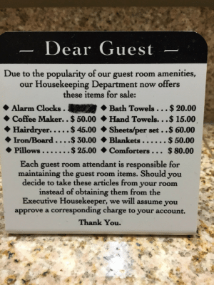 Passive-aggressive sign in my hotel bathroom.http://omg-humor.tumblr.com: Dear Guest  Due to the popularity of our guest room amenities,  our Housekeeping Department now offers  these items for sale:  Alarm Clocks.  $ 20.00  Bath Towels.  Hand Towels...$ 15.00.  Sheets/per set ..$ 60.00  Blankets ....  Comforters. .. $ 80.00  Coffee Maker.. $ 50.00  Hairdryer.....$ 45.00  .$ 30.00  $25.00  $ 50.00  Iron/Board.  Pillows..  Each guest room attendant is responsible for  maintaining the guest room items. Should you  decide to take these articles from your room  instead of obtaining them from the  Executive Housekeeper, we will assume you  approve a corresponding charge to your account.  Thank You. Passive-aggressive sign in my hotel bathroom.http://omg-humor.tumblr.com
