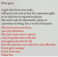 Doe, Girls, and Love: Dear guys,  A girl who loves you truly,  will never ask you to buy her expensive gifts  or to take her to expensive places  She won't ask for diamonds, rubies or  a promise to bring her a world of luxuries  She just wants your love,  care and attention.  She just wants you to spend  a lot of quality time with her  and appreciate her for all  that she does for you with love and affection.  Every girl is unique  in her own way  Value her. 💯