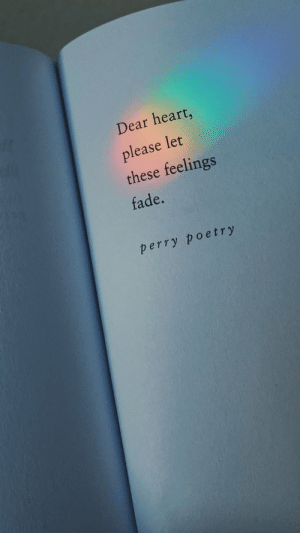 fade: Dear heart,  please let  these feelings  fade.  perry poetry