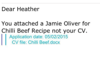 Beef, Dank, and Chillis: Dear Heather  You attached a Jamie Oliver for  Chilli Beef Recipe not your CV  Application date: 05/02/2015  CV file: Chilli Beef, docx You had one job, Heather...