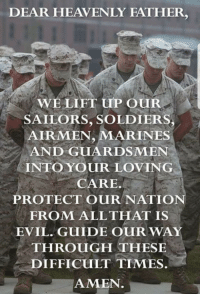 Soldiers, Marines, and Evil: DEAR HEAVENLY FATHER,  WELIFT uP OUR  SAILORS, SOLDIERS  AIRMEN, MARINES  AND GUARDSMEN  INTO YOUR LOVING  CARE.  PROTECT OURNATIO  FROM ALLTHAT IS  EVIL. GUIDE OUR WAY  THROUGH THESE  DIFFICULT TIMES.  AMEN.