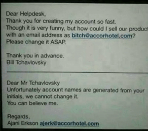 There Must Be a Better Wayhttp://meme-rage.tumblr.com: Dear Helpdesk,  Thank you for creating my account so fast.  Though it is very funny, but how could I sell our product  with an email address as bitch@accorhotel.com?  Please change it ASAP.  Thank you in advance.  Bill Tchavlovsky  Dear Mr Tchavlovsky  Unfortunately account names are generated from your  initials, we cannot change it.  You can believe me.  Regards,  Ajani Erkson ajerk@accorhotel.com There Must Be a Better Wayhttp://meme-rage.tumblr.com