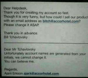 The beginning of the computer takeover: Dear Helpdesk,  Thank you for creating my account so fast.  Though it is very funny, but how could I sell our product  with an email address as bitch@accorhotel.com?  Please change it ASAP.  Thank you in advance.  Bill Tchavlovsky  Dear Mr Tchavlovsky  Unfortunately account names are generated from your  initials, we cannot change it.  You can believe me.  Regards,  Ajani Erkson ajerk@accorhotel.com The beginning of the computer takeover