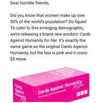 i love cah :~)) @nuggeret: Dear horrible friends,  Did you know that women make up over  50% of the world's population? Go figure!  To cater to this emerging demographic,  we're releasing a brand new product: Cards  Against Humanity for Her. It's exactly the  same game as the original Cards Against  Humanity, but the box is pink and it costs  $5 more.  Cards Against Humanity  A party game for horrible people  rds  um i love cah :~)) @nuggeret