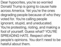 Memes, Riot, and Hypocrite: Dear hypocrites, you're so worried  Donald Trump is going to cause hate  across America. Yet you're the ones  degrading people because of who they  voted for. You're callingpeople  ignorant, stupid, and uneducated.  You're protesting, rioting, and making a  fool of yourself. Guess what? YOU'RE  SPREADING HATE. Respect other  people's opinions. You don't need to be  hateful about them Merica