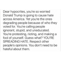 Memes, Hypocrite, and 🤖: Dear hypocrites, you're so worried  Donald Trump is going to cause hate  across America. Yet you're the ones  degrading people because of who they  voted for. You're calling people  ignorant, stupid, and uneducated.  You're protesting, rioting, and making a  fool of yourself. Guess what? YOU'RE  SPREADING HATE. Respect other  people's opinions. You don't need to be  hateful about them 🙌🏼🙌🏼