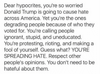 America, Donald Trump, and Ignorant: Dear hypocrites, you're so worried  Donald Trump is going to cause hate  across America. Yet you're the ones  degrading people because of who they  voted for. You're calling people  ignorant, stupid, and uneducated.  You're protesting, rioting, and making a  fool of yourself. Guess what? YOU'RE  SPREADING HATE. Respect other  people's opinions. You don't need to be  hateful about them READ IT & pass it on!