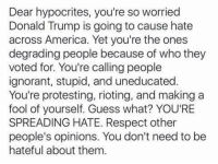 degradation: Dear hypocrites, you're so worried  Donald Trump is going to cause hate  across America. Yet you're the ones  degrading people because of who they  voted for. You're calling people  ignorant, stupid, and uneducated  You're protesting, rioting, and making a  fool of yourself. Guess what? YOU'RE  SPREADING HATE. Respect other  people's opinions. You don't need to be  hateful about them.