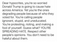 (H): Dear hypocrites, you're so worried  Donald Trump is going to cause hate  across America. Yet you're the ones  degrading people because of who they  voted for. You're calling people  ignorant, stupid, and uneducated  You're protesting, rioting, and making a  fool of yourself. Guess what? YOU'RE  SPREADING HATE. Respect other  people's opinions. You don't need to be  hateful about them (H)