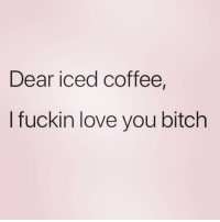 Bitch, Love, and Coffee: Dear iced coffee,  I fuckin love you bitch Thanks for always being there for me