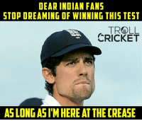Indian fans pls :)  <finisher>: DEAR INDIAN FANS  STOP DREAMING OF WINNING THIS TEST  TROLL  CRICKET  ASLONGASIMHEREAT THECREASE Indian fans pls :)  <finisher>