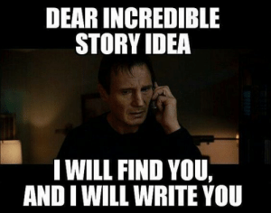 I will find you and write you!: DEAR INGREDIBLE  STORY IDEA  I WILL FIND YOU,  AND I WILL WRITE YOU I will find you and write you!