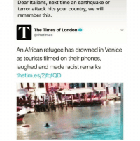 "Memes, Earthquake, and Maine: Dear Italians, next time an earthquake or  terror attack hits your country, we will  remember this.  The Times of London 2  @thetimes  An African refugee has drowned in Venice  as tourists filmed on their phones,  laughed and made racist remarks  thetim.es/2jfafQD Wow I feel sick... these are the same type of people who make monkey noises at @mb459 (Times.co.uk) Scores of tourists watched an African refugee drown in Venice's Grand Canal as onlookers filmed him on their phones, laughed and made racist remarks. ""Go on, go back home,"" shouted one person as the 22-year-old Gambian, named as Pateh Sabally, bobbed up and down in the icy waters of the city's main waterway. In one video shot on a mobile phone and released on Italian websites, an unseen man yells ""Africa"" at the refugee and implores passengers on a passing water bus to throw life belts as Mr Sabally raises his arms in the air before sinking. chakabars"