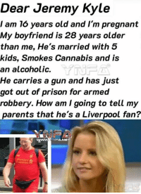 Memes, Parents, and Pregnant: Dear Jeremy Kyle  I am 16 years old and I'm pregnant  My boyfriend is 28 years older  than me, He's married with 5  kids, Smokes Cannabis and is  an alcoholic.  He carries a gun and has just  got out of prison for armed  robbery. How am I going to tell my  parents that he's a Liverpool fan?  YNF  ANET