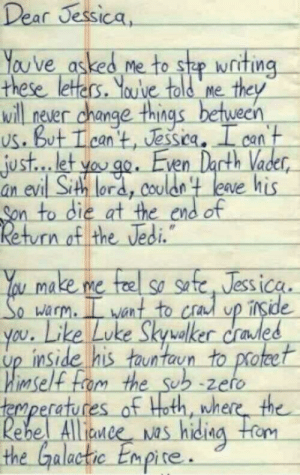 When Star Wars is life: Dear Jessica,  You've asked me to she writing-  these leters. Youve told me  ill never change things between  us. But Tcan t, Jessica. I can  just... let yoo. Even Dacth Vader  an evi  Sith lora, Coulon t leave his  n to die at the end of  n of the Vedi  u make me fe so se, Jessica  warm. L want to cra up irside  led  you. Like Luke Skyvalker crades  up inside his tauntaun to proteet  imself  atu  Alliaw  nne  the Galactic Enpire. When Star Wars is life