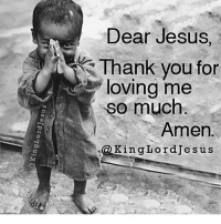 Thank you Lord: Dear Jesus  Thank you for  loving me  so much  Amen.  King Lord Jesus Thank you Lord