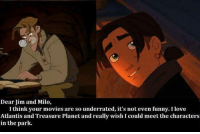 Funny, Love, and Movies: Dear Jim and Milo,  I think your movies are so underrated, it's not even funny. love  Atlantis and Treasure Planet and really wish I could meet the characters  in the park. Two AMAZING movies.