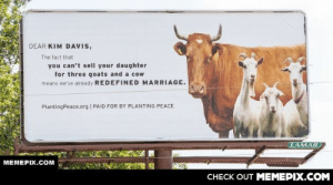 This billboard just went up in Kim Davis' hometown.omg-humor.tumblr.com: DEAR KIM DAVIS,  The fact that  you can't sell your daughter  for three goats and a cow  means we've already REDEFINED MARRIAGE.  PlantingPeace.org | PAID FOR BY PLANTING PEACE  LAMAR)  MEMEPIX.COM  CHECK OUT MEMEPIX.COM This billboard just went up in Kim Davis' hometown.omg-humor.tumblr.com