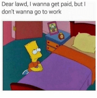 Memes, Work, and 🤖: Dear lawd, I wanna get paid, but I  don't wanna go to work Same