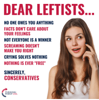 "Crying, Facts, and Memes: DEAR LEFTISTS  NO ONE OWES YOU ANYTHING  FACTS DON'T CARE ABOUT  YOUR FEELINGS  NOT EVERYONE IS A WINNER  SCREAMING DOESN'T  MAKE YOU RIGHT  CRYING SOLVES NOTHING  NOTHING IS EVER ""FREE""  SINCERELY,  CONSERVATIVES  TURNING  POINT USA SPOT ON! #BigGovSucks"