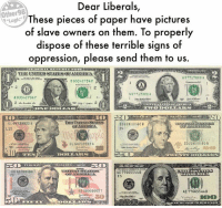 "(GC) H/T Other 98% Logic: Dear Liberals,  These pieces of paper have pictures  of slave owners on them. To properly  dispose of these terrible signs of  oppression, please send them tou  Other98  ""Logic  S.  TIHE UNITED STATESOFAMERICA  A 07717000A  B 03542754 F  A 07717000  803542754 F  CL 64739922 A  し12  ID228 60B  GL 54739922A  ID228 608  EE 60000  AE 77665544 8  ES  EE 00000000 T  AE 77665544 B  S0 (GC) H/T Other 98% Logic"