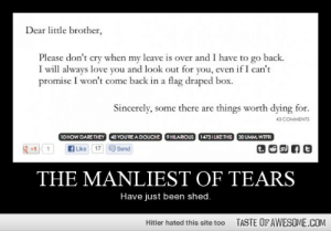 the manliest of tearshttp://omg-humor.tumblr.com: Dear little brother,  Please don't cry when my leave is over and I have to go back.  I will always love you and look out for you, even if I can't  promise I won't come back in a flag draped box.  Sincerely, some there are things worth dying for.  43 COMMENTS  10 HOW DARE THEY  48 YOU'RE A DOUCHE  9 HILARIOUS  1473I LIKE THIS  30 UMM, WTFRI  f Like 17 Send  +1  THE MANLIEST OF TEARS  Have just been shed.  TASTE OF AWESOME.COM  Hitler hated this site too the manliest of tearshttp://omg-humor.tumblr.com