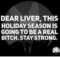 Dank, 🤖, and Liver: DEAR LIVER, THIS  facebook @FYIFIIG@ fyif  HOLIDAY SEASON IS  GOING TO BE A REAL  BITCH. STAY STRONG.