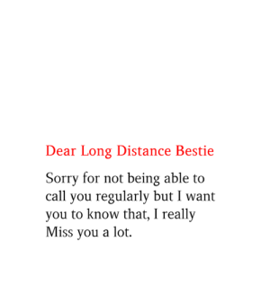 long distance: Dear Long Distance Bestie  Sorry for not being able to  call you regularly but I want  you to know that, I really  Miss you a lot
