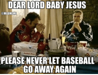 Baseball, Jesus, and Memes: DEAR  LORD BABY JESUS  @MLBMEME  PLEASE NEVERLET BASEBALL  GO AWAY AGAIN IT'S HERE!  Follow MLB Memes