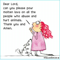 Memes, 🤖, and Dears: Dear Lord,  Can you please pour  molten lava on all the  people who abuse and  hurt animals.  Thank you and  Amen.  OREDANDHOWLING I try to remain positive and go forth with a loving heart, but...someone just sent me a video of a man beating and choking a puppy in China—prepping it for slaughter.  I heard that some believe the torture makes the meat taste better.  It made me sick to my stomach.  I lose so much faith in humanity when I see the cruelty that we inflict on one another.