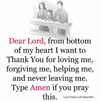 Beautiful, Life, and Love: Dear Lord, from bottom  of my heart I want to  Thank You for loving me  forgiving me, helping me,  and never leaving me.  Type Amen if you pray  this  Love Makes Life Beautiful