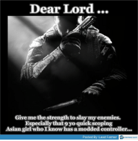 Dear Lord...  Give me the strength to slay enemies.  Especially that oyo quick scoping  Asian girl who I knowhas a modded controller  Posted By Lead Farmer  memez.com