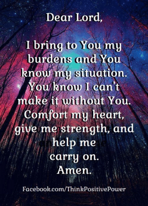 Facebook, Memes, and facebook.com: Dear Lord,  I bring to You my  burdens and You  knou my situation.  You know I can't  make it without You.  Comfort my heart,  give me strength, and  help me  carry on.  Amen  Facebook.com/ThinkPositivePower Dear Lord,  I bring to you my burden and you know my situation. You know I can't make it without you. Comfort my heart, give me strength, and help me carry on.  Amen. . . 🙏  Think Positive Power