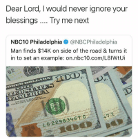 Memes, Try Me, and Best: Dear Lord, I would never ignore your  blessings Try me next  NBC10 Philadelphia @NBCPhiladelphia  Man finds $14K on side of the road & turns it  in to set an example: on.nbc10.com/L8lWtUi  H4  THIS NOTE IS LEGALTENDER  FOR ALL DESTS, PUBLIC AND PRIVATE  LG22983467 C @x__antisocial_butterfly__x got the best memes around 🔥