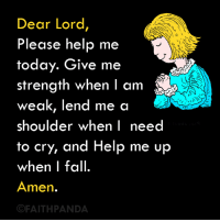Memes, 🤖, and Dears: Dear Lord,  Please help me  today. Give me  strength when I am  weak, lend me a  shoulder when I need  to cry, and Help me up  when I fall.  Amen.  FAITHPANDA