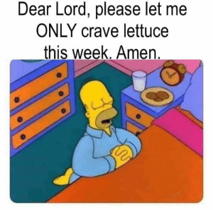 Crave: Dear Lord, please let me  ONLY crave lettuce  _this week. Amen.