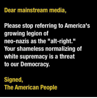"Memes, Shameless, and Racist: Dear mainstream media,  Please stop referring to America's  growing legion of  neo-nazis as the ""alt-right.""  Your shameless normalizing of  white supremacy is a threat  to our Democracy.  Signed  The American People They're racists bigots and nothing more. ~Rick"