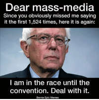 BernTheMedia 🔥 ––––––––––––––––––––––––––– 👍🏻 Turn On Post Notifications! 📝 Register To Vote 📢 Raise Awareness For Our Revolution 💰 Donate to Bernie ––––––––––––––––––––––––––– FeelTheBern BernieSanders Bernie2016 Hillary2016 Obama HillaryClinton President BernieSanders2016 election2016 trump2016 Vegan GoVegan BlackLivesMatter SanDiego Vote California Cali BernieOrBUST CaPrimary WhichHillary NeverHillary HillaryForPrison Losangeles DropOutHillary Fresno Sacramento oakland sanfrancisco Visalia –––––––––––––––––––––––––––: Dear mass-media  Since you obviously missed me saying  it the first 1,524 times, here it is again:  I am in the race until the  convention. Deal with it.  Bernie Epic Memes BernTheMedia 🔥 ––––––––––––––––––––––––––– 👍🏻 Turn On Post Notifications! 📝 Register To Vote 📢 Raise Awareness For Our Revolution 💰 Donate to Bernie ––––––––––––––––––––––––––– FeelTheBern BernieSanders Bernie2016 Hillary2016 Obama HillaryClinton President BernieSanders2016 election2016 trump2016 Vegan GoVegan BlackLivesMatter SanDiego Vote California Cali BernieOrBUST CaPrimary WhichHillary NeverHillary HillaryForPrison Losangeles DropOutHillary Fresno Sacramento oakland sanfrancisco Visalia –––––––––––––––––––––––––––