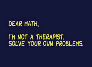Math, Own, and Your Own: DEAR MATH.  IM NOT A THERAPIST  SOLVE YOUR OWN PROBLEMS
