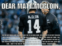 Dear Matt McGloin...: DEAR MATTLMGGLOIN  McGLON  YOU ARE NOT DEREK CARR: WE DON T NEED YOU TO BE DEREK CARR. WE NEED YOU TO BE MATT MCGLOIN.  JUST A BETTER MATT MCGLOIN THAN YOU HAVE EVEB HAD TO BE. YOU ARE NOT ALONE OUT THERE. YOU  ARE SURROUNDED WITH A TEAM OF BEASTS WHO HATE VOUR BACK THEY  WILL PROTECT YOU JUST AS  THEY PROTECTED CARR: YOUR RECEIVERS WILL CATCH THE BALL JUST  AS THEY DID FOR CARR. WITH THAT  SAID... DON'T F*CK THIS UP. SINCERELY EVERY RAIDER FAN MATCHING. #RAIDERNATIO  atic net Dear Matt McGloin...