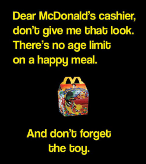 McDonalds, Tumblr, and Blog: Dear McDonald's cashier,  don't give me that look.  There's no age limit  on a happy meal.  And don't forget  the toy. srsfunny:Also, Expect Me To Take Some Time Picking My Toy