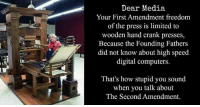 Computers, Memes, and First Amendment: Dear Media  Your First Amendment freedom  of the press is limited to  wooden hand crank presses,  Because the Founding Fathers  did not know about high speed  digital computers  That's how stupid you sound  when you talk about  The Second Amendment. (GC)