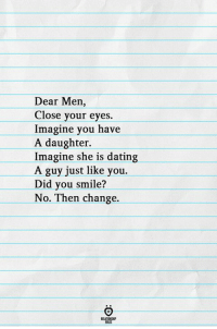 Dating, Smile, and Change: Dear Men,  Close your eyes.  Imagine you have  A daughter.  Imagine she is dating  A guy just like you.  Did you smile?  No. Then change.