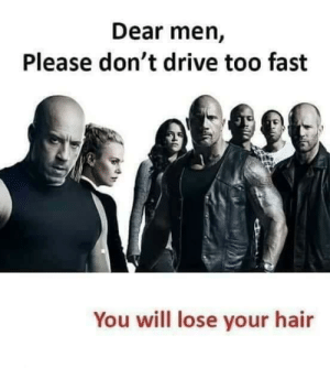 Drive, Hair, and Fast: Dear men,  Please don't drive too fast  You will lose your hair Dear men
