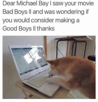 Bad, Bad Boys, and Funny: Dear Michael Bay I saw your movie  Bad Boys ll and was wondering if  you would consider making a  Good Boys Il thanks SUCH A GOOD BOY! https://t.co/Gxa0o4NlWv