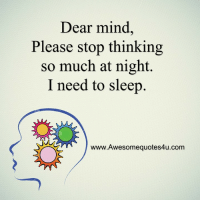 Memes, Mind, and Sleep: Dear mind  Please stop thinking  so much at night.  I need to sleep  www.Awesomequotes4u.com <3