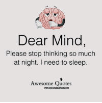 Memes, Quotes, and Awesome: Dear Mind  Please stop thinking so much  at night. I need to sleep  Awesome Quotes  WWW.AWESOMEQUOTES4U.COM